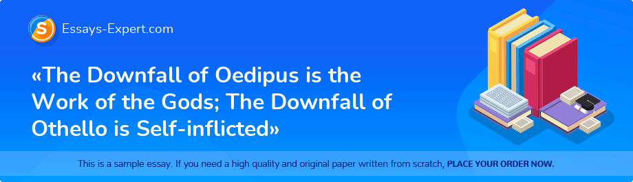 Free Essay Sample «The Downfall of Oedipus is the Work of the Gods; The Downfall of Othello is Self-inflicted»